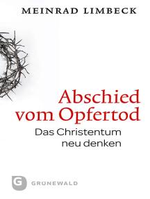 Abschied vom Opfertod: Das Christentum neu entdecken