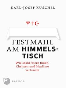 Festmahl am Himmelstisch: Wie Mahl feiern Juden, Christen und Muslime verbindet
