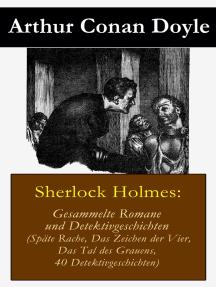 Sherlock Holmes: Gesammelte Romane und Detektivgeschichten: (Späte Rache + Das Zeichen der Vier + Das Tal des Grauens + 40 Detektivgeschichten)
