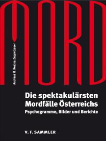 Mord: Die spektakulärsten Mordfälle Österreichs. Psychogramme, Bilder und Berichte