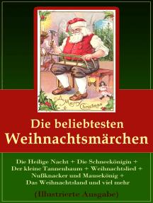 Die beliebtesten Weihnachtsmärchen (Illustrierte Ausgabe): Die Heilige Nacht + Die Schneekönigin + Der kleine Tannenbaum + Weihnachtslied + Nußknacker und Mausekönig + Das Weihnachtsland und viel mehr
