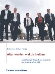 Älter werden - aktiv bleiben: Beschäftigung in Wirtschaft und Gesellschaft, Carl Bertelsmann-Preis 2006