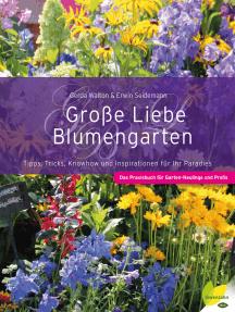 Große Liebe Blumengarten: Tipps, Tricks, Knowhow und Inspirationen für Ihr Paradies. Das Praxisbuch für Garten-Neulinge und Profis