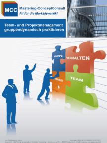 Team- und Projektmanagement gruppendynamisch praktizieren: Der Leitfaden für ein erfolgreiches Teammanagement
