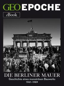 Die Berliner Mauer: Geschichte eines monströsen Bauwerks