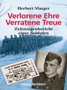 Verlorene Ehre Verratene Treue: Zeitzeugenbericht eines Soldaten