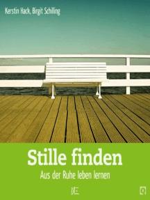Stille finden: Aus der Ruhe leben lernen