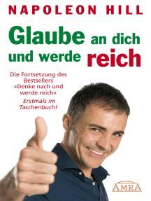 """Glaube an dich und werde reich: Die Fortsetzung des Bestsellers """"Denke nach und werde reich"""""""