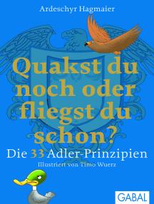 Quakst du noch oder fliegst du schon?: Die 33 Adler-Prinzipien