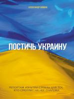 Постичь Украину (Postich' Ukrainu): Репортаж изнутри страны для тех, кто смотрит на нее снаружи (reportazh iznutri strany dlja teh, kto smotrit na nee snaruzhi)