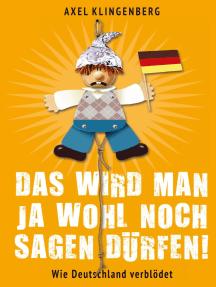 Das wird man ja wohl noch sagen dürfen!: Wie Deutschland verblödet