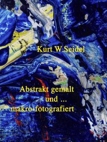 Abstrakt gemalt ... und makro-fotografiert: Überblick 2007-2014/ Malerei und Makroaufnahmen