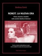 Robot. La nuova era. Vivere, lavorare, investire nella società robotica di domani