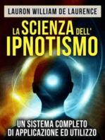 La Scienza dell'Ipnotismo - Un Sistema completo di applicazione ed utilizzo (Tradotto)