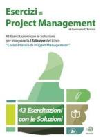 """Esercizi di Project Management - 43 Esercitazioni con le Soluzioni per integrare la I Edizione del libro """"Corso Pratico di Project Management"""""""