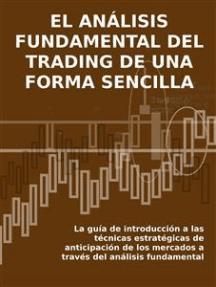 EL ANÁLISIS FUNDAMENTAL DEL TRADING DE UNA FORMA SENCILLA. La guía de introducción a las técnicas estratégicas de anticipación de los mercados a través del análisis fundamental.