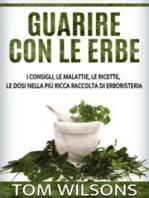 Guarire con le erbe - I consigli, le malattie, le ricette, le dosi nella più ricca raccolta di erboristeria