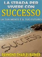 La strada per vivere con successo - la tua mente è il tuo futuro