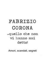 Fabrizio Corona …quello che non vi hanno mai detto! Amori, scandali, segreti
