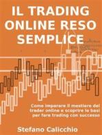 IL TRADING ONLINE RESO SEMPLICE. Come imparare il mestiere del trader online e scoprire le basi per fare trading con successo.