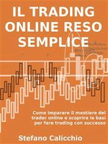 Il trading online reso semplice: Come imparare il mestiere del trader online e scoprire le basi per fare trading con successo