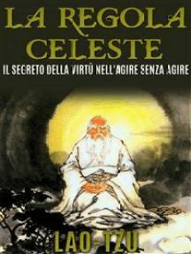 La Regola Celeste. Il segreto della virtù nell'agire senza agire