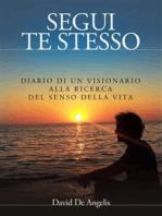 Segui Te Stesso - Diario di un visionario alla ricerca del senso della vita