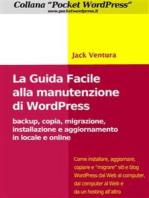 La Guida Facile alla Manutenzione di WordPress - Backup, copia, migrazione, installazione e aggiornamento in locale e online