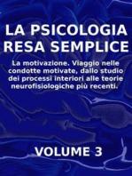 LA PSICOLOGIA RESA SEMPLICE - VOL 3 - La motivazione. Viaggio nelle condotte motivate, dallo studio dei processi interiori alle teorie neuropsicologiche più recenti.