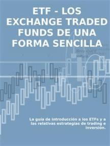 LOS EXCHANGE TRADED FUNDS DE UNA FORMA SENCILLA: La guía de introducción a los ETFs y a las relativas estrategias de trading e inversión.