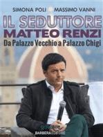 Il seduttore. Matteo Renzi, da Palazzo Vecchio a Palazzo Chigi
