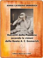 Racconti della Passione - Passione e morte di Gesù - Secondo le visioni della Beata A. C. Emmerich