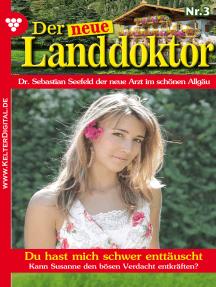 Der neue Landdoktor 3 – Arztroman: Du hast mich schwer enttäuscht