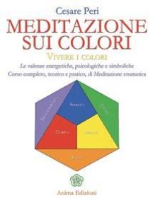 Meditazione sui colori: Vivere i colori - Le valenze energetiche, psicologiche e simboliche - Corso completo, teorico e pratico di Meditazione cromatiche