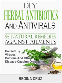 DIY Herbal Antibiotics And Antivirals: 65 Natural Remedies Against Ailments Caused By Viruses, Bacteria And Other Disease-Causing Organisms