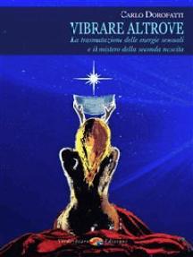 Vibrare altrove: La trasmutazione delle energie sessuali e il mistero della seconda nascita