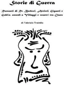 Storie di Guerra. Racconti di Re, Barbari, Arcieri, Giganti e Goblin, assedi a Villaggi e scontri tra Clans