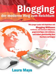 Blogging  der moderne Weg zum Reichtum: Wie junge Leute mit Köpfchen mit Blogging Millionen verdienen, sich dennoch völlig ihrem gegenwärtigen Job widmen, und dabei gleichzeitig ihre Karriere verfolgen.