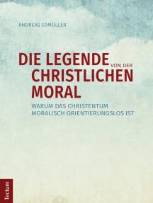 Die Legende von der christlichen Moral: Warum das Christentum moralisch orientierungslos ist