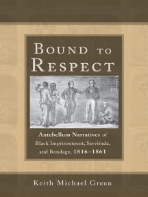 Bound to Respect: Antebellum Narratives of Black Imprisonment, Servitude, and Bondage, 1816–1861
