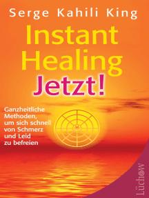 Instant Healing Jetzt!: Ganzheitliche Methoden, um sich schnell von Schmerz und Leid zu befreien