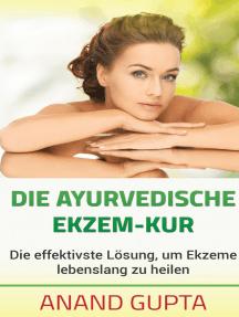 Die ayurvedische Ekzem-Kur: Die effektivste Lösung, um Ekzeme lebenslang zu heilen