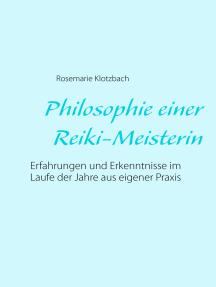 Philosophie einer Reiki-Meisterin: Erfahrungen und Erkenntnisse im Laufe der Jahre aus eigener Praxis