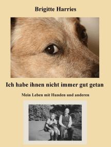 Ich habe ihnen nicht immer gut getan: Mein Leben mit Hunden und anderen