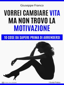 Vorrei cambiare vita ma non trovo la motivazione. 10 cose da sapere prima di arrendersi