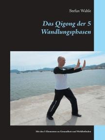 Das Qigong der 5 Wandlungsphasen: Mit den 5 Elementen zu Gesundheit und Wohlbefinden