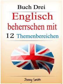 Englisch beherrschen mit 12 Themenbereichen. Buch Drei: Über 180 Wörter und Phrasen auf mittlerem Niveau erklärt: Englisch beherrschen mit 12 Themenbereichen, #3