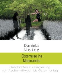 Osterreise ins Miteinander: Geschichten zur Begleitung von Aschermittwoch bis Ostermontag