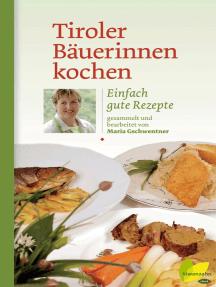 Tiroler Bäuerinnen kochen: Einfach gute Rezepte