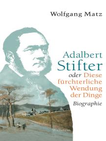 Adalbert Stifter oder Diese fürchterliche Wendung der Dinge: Biographie
